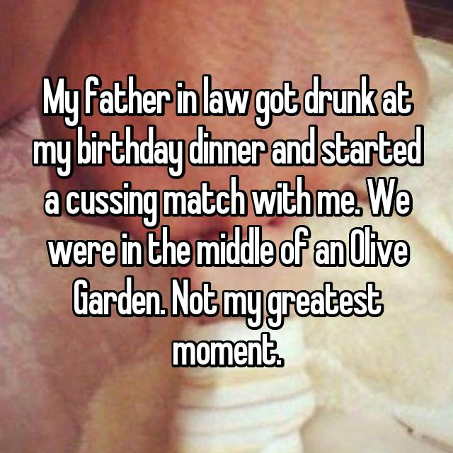 My father in law got drunk at my birthday dinner and started a cussing match with me. We were in the middle of an Olive Garden. Not my greatest moment.