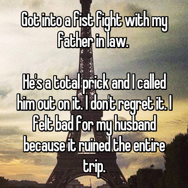 Got into a fist fight with my father in law.   He's a total prick and I called him out on it. I don't regret it. I felt bad for my husband because it ruined the entire trip.