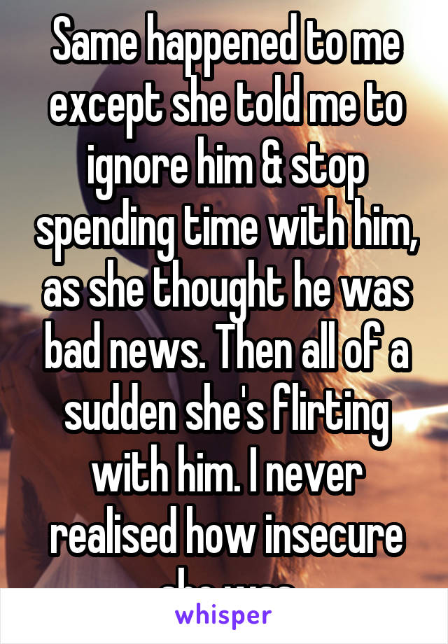 Same happened to me except she told me to ignore him & stop