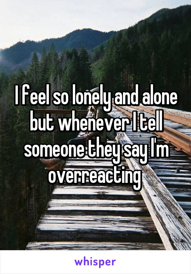 I feel so lonely and alone but whenever I tell someone they say I'm overreacting