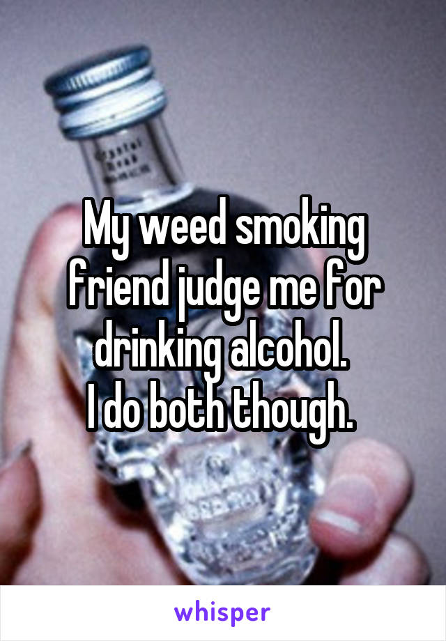 My weed smoking friend judge me for drinking alcohol.  I do both though.