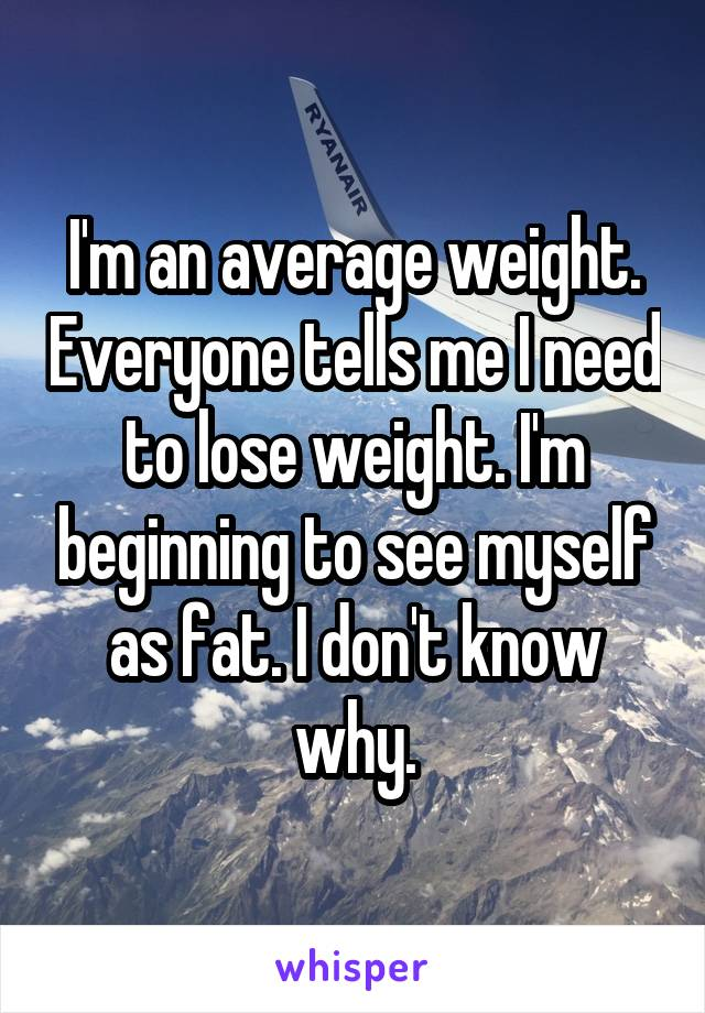 I'm an average weight. Everyone tells me I need to lose weight. I'm beginning to see myself as fat. I don't know why.