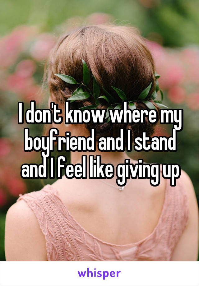 I don't know where my boyfriend and I stand and I feel like giving up