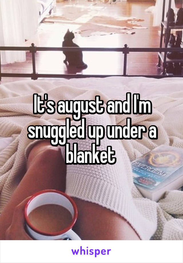 It's august and I'm snuggled up under a blanket