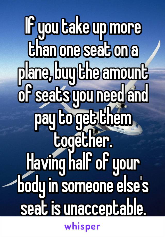 If you take up more than one seat on a plane, buy the amount of seats you need and pay to get them together. Having half of your body in someone else's seat is unacceptable.