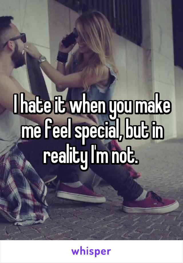 I hate it when you make me feel special, but in reality I'm not.