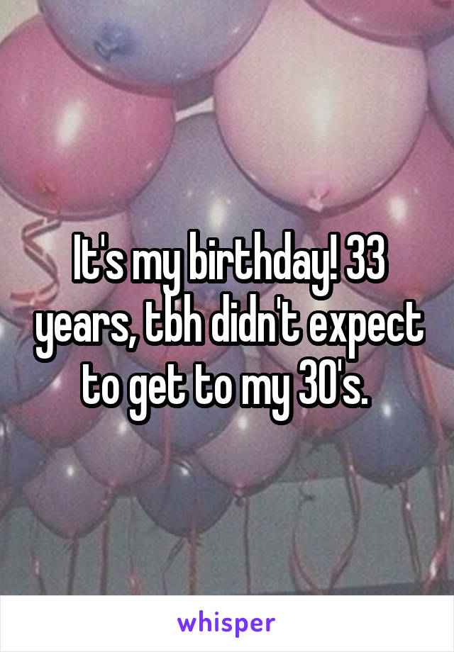 It's my birthday! 33 years, tbh didn't expect to get to my 30's.