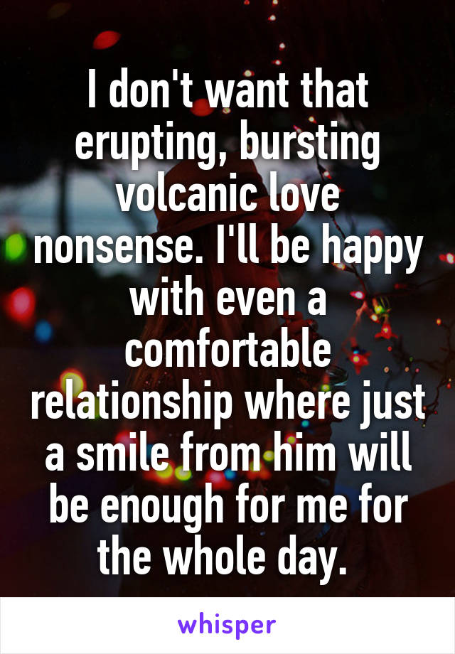 I don't want that erupting, bursting volcanic love nonsense. I'll be happy with even a comfortable relationship where just a smile from him will be enough for me for the whole day.