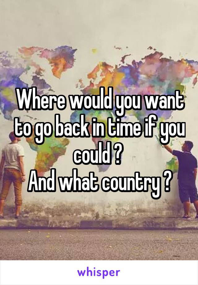 Where would you want to go back in time if you could ?  And what country ?