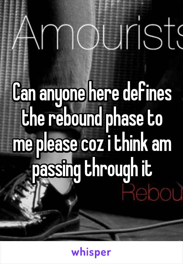 Can anyone here defines the rebound phase to me please coz i think am passing through it