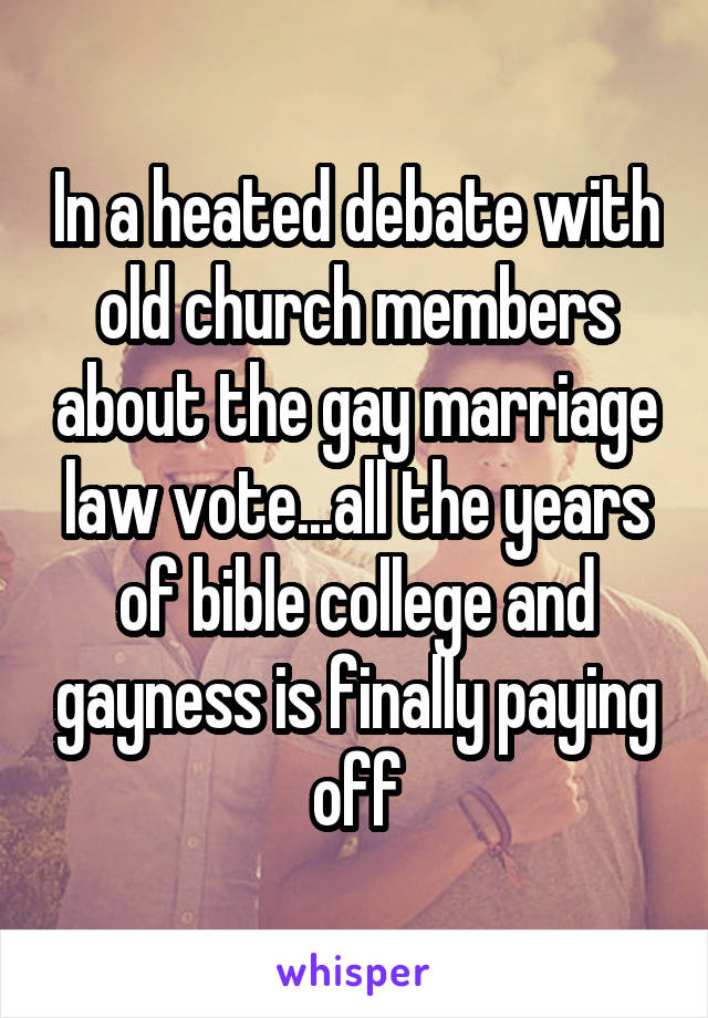 In a heated debate with old church members about the gay marriage law vote...all the years of bible college and gayness is finally paying off