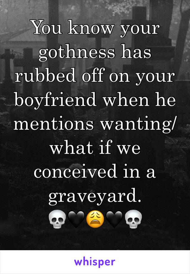 You know your gothness has rubbed off on your boyfriend when he mentions wanting/what if we conceived in a graveyard.  💀🖤😩🖤💀