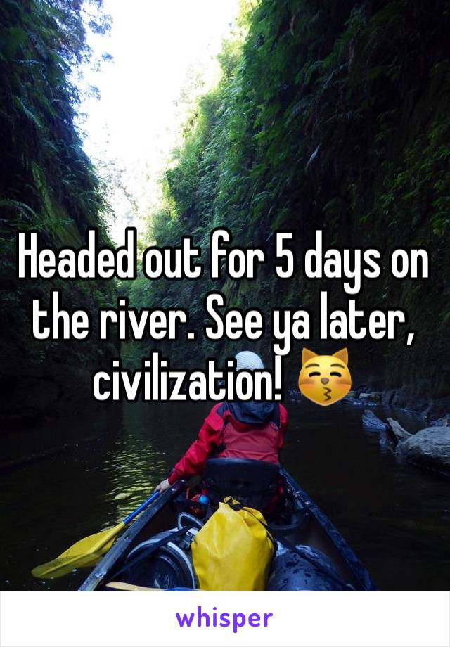 Headed out for 5 days on the river. See ya later, civilization! 😽