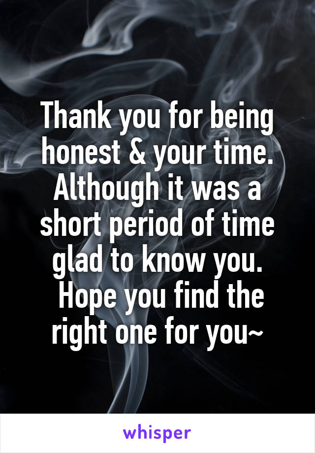 Thank you for being honest & your time. Although it was a short period of time glad to know you.  Hope you find the right one for you~