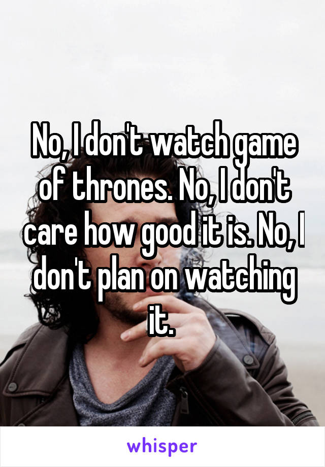 No, I don't watch game of thrones. No, I don't care how good it is. No, I don't plan on watching it.