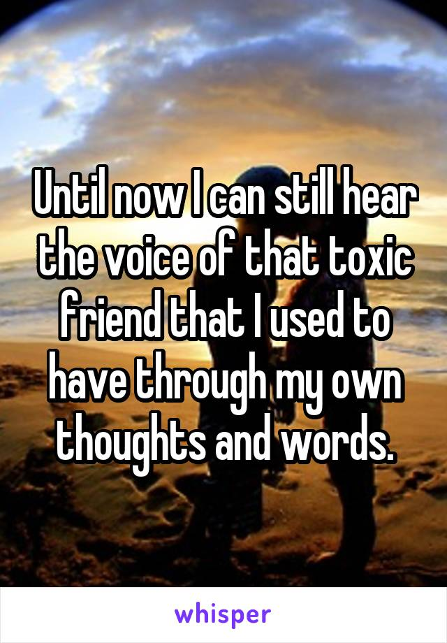 Until now I can still hear the voice of that toxic friend that I used to have through my own thoughts and words.