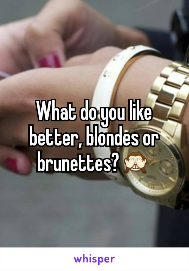What do you like better, blondes or brunettes?🙈