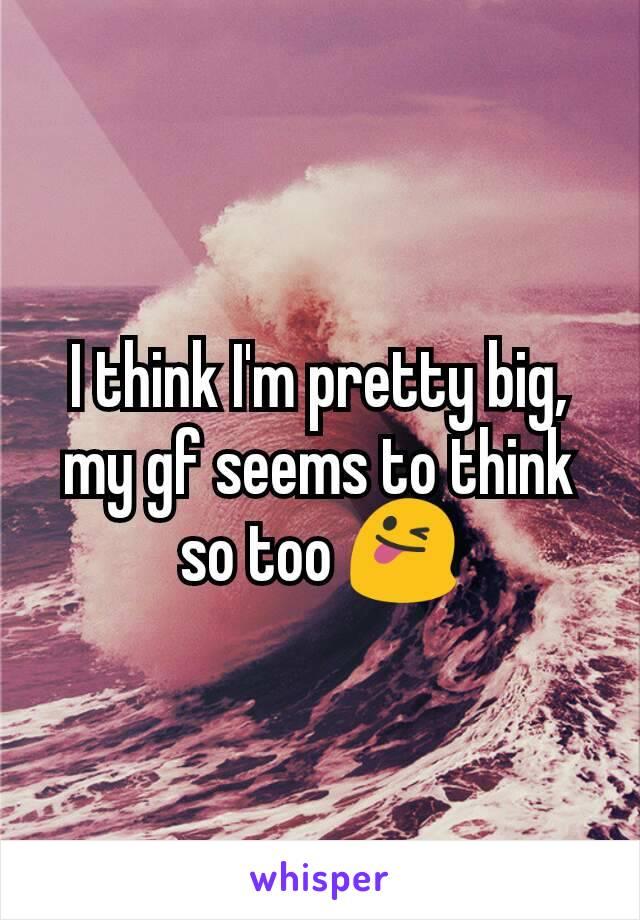 I think I'm pretty big, my gf seems to think so too 😜