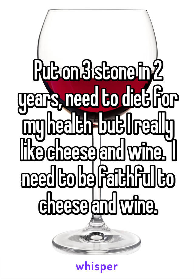 Put on 3 stone in 2 years, need to diet for my health  but I really like cheese and wine.  I need to be faithful to cheese and wine.