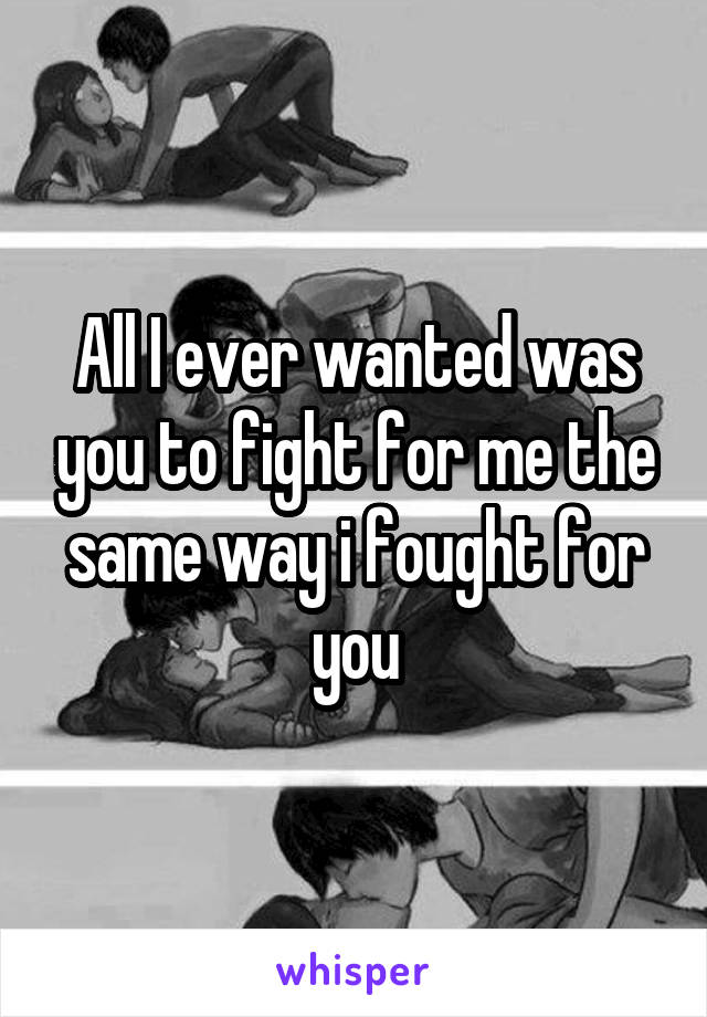 All I ever wanted was you to fight for me the same way i fought for you