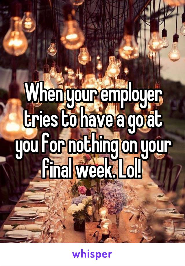 When your employer tries to have a go at you for nothing on your final week. Lol!