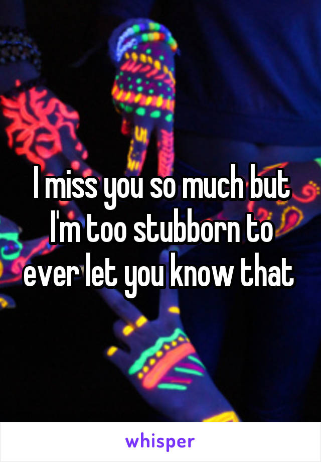 I miss you so much but I'm too stubborn to ever let you know that