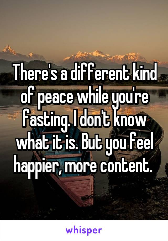 There's a different kind of peace while you're fasting. I don't know what it is. But you feel happier, more content.