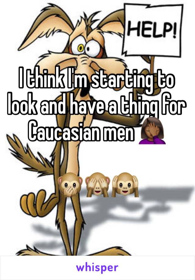 I think I'm starting to look and have a thing for Caucasian men 🤦🏾♀️  🙊🙈🙉