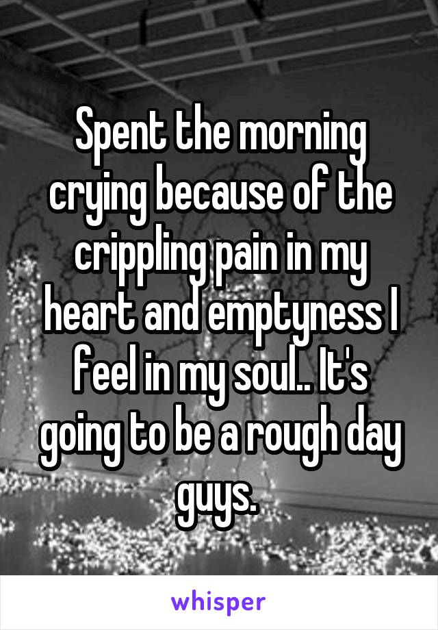 Spent the morning crying because of the crippling pain in my heart and emptyness I feel in my soul.. It's going to be a rough day guys.