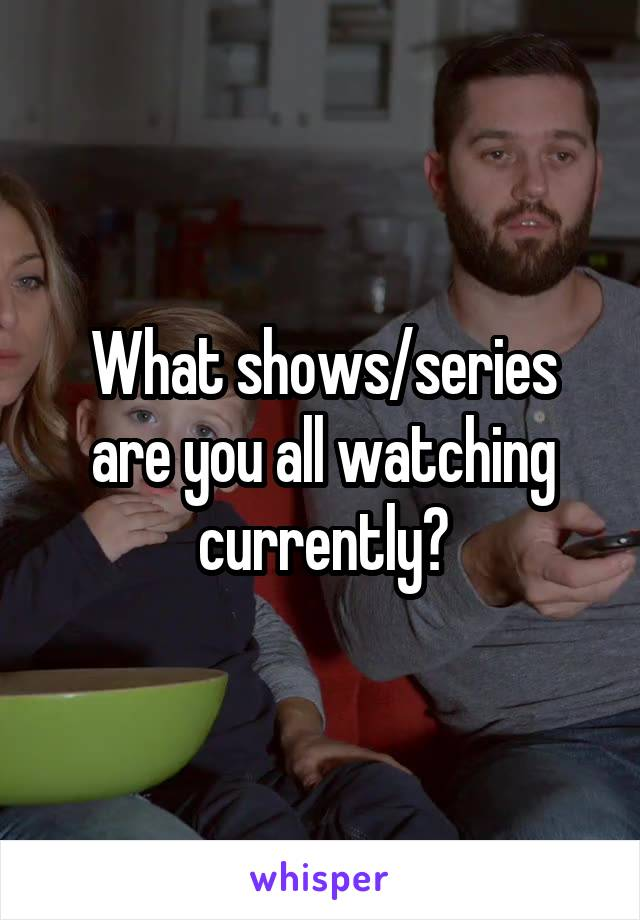 What shows/series are you all watching currently?
