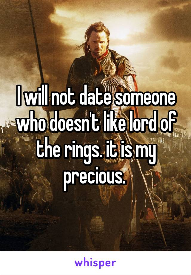 I will not date someone who doesn't like lord of the rings. it is my precious.
