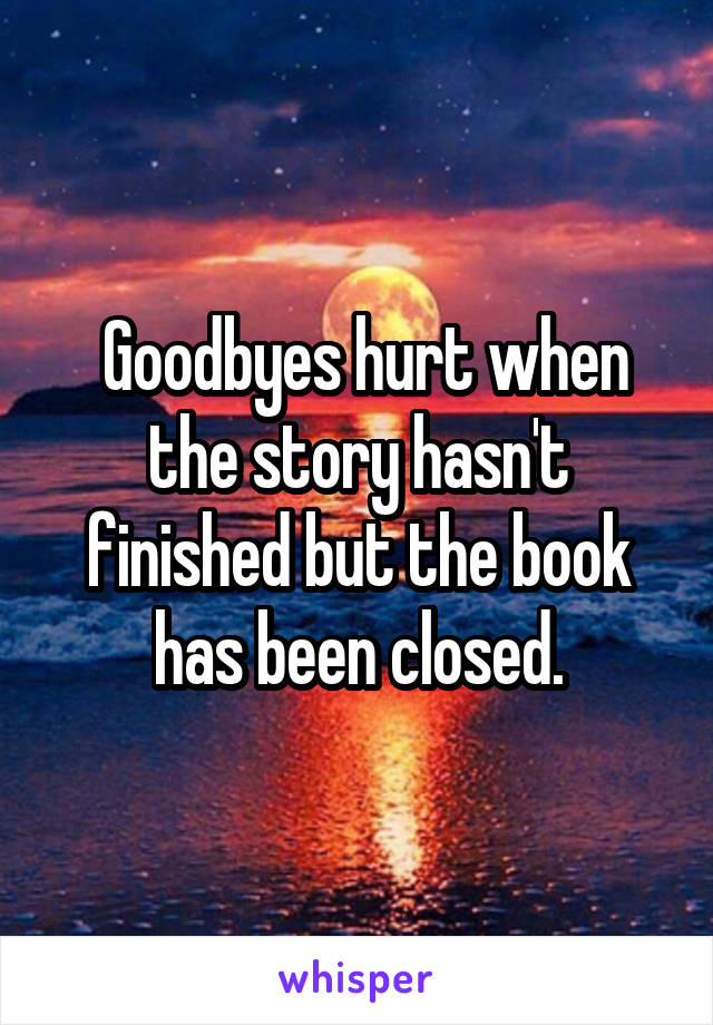 Goodbyes hurt when the story hasn't finished but the book has been closed.