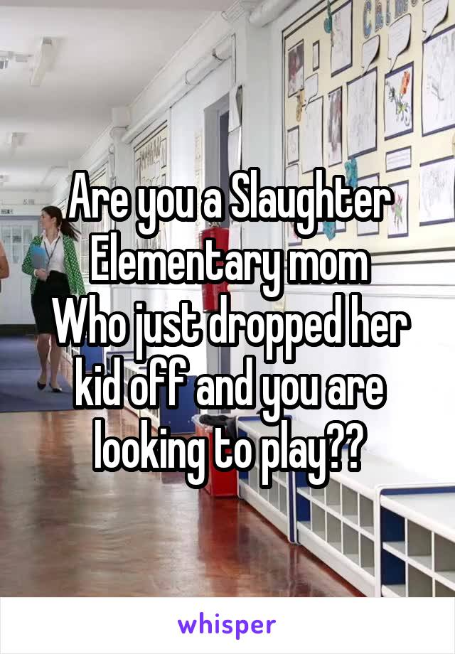 Are you a Slaughter Elementary mom Who just dropped her kid off and you are looking to play??