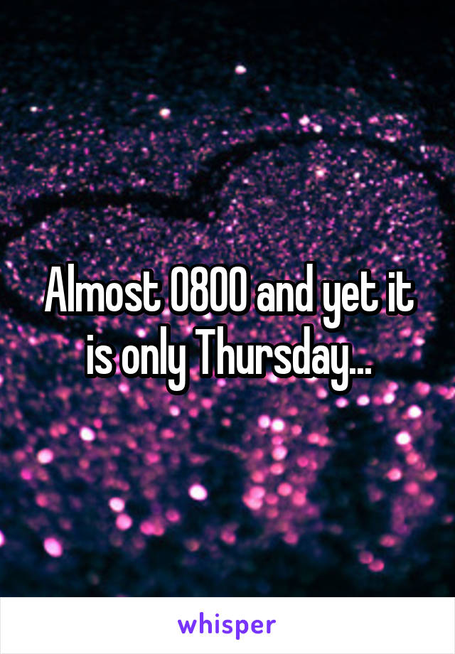 Almost 0800 and yet it is only Thursday...