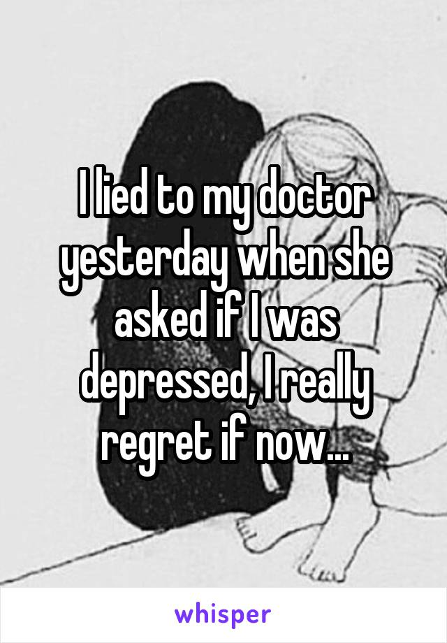 I lied to my doctor yesterday when she asked if I was depressed, I really regret if now...