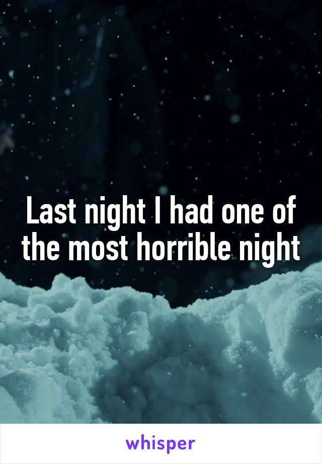 Last night I had one of the most horrible night