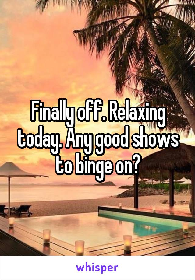Finally off. Relaxing today. Any good shows to binge on?