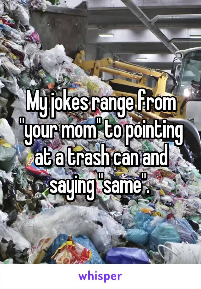 "My jokes range from ""your mom"" to pointing at a trash can and saying ""same""."