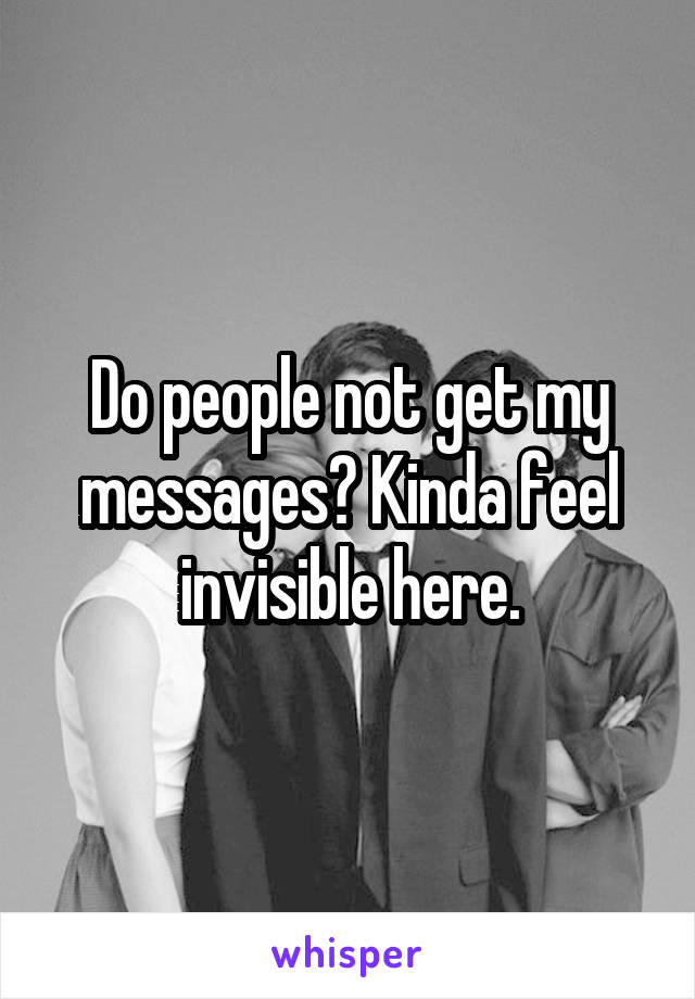 Do people not get my messages? Kinda feel invisible here.