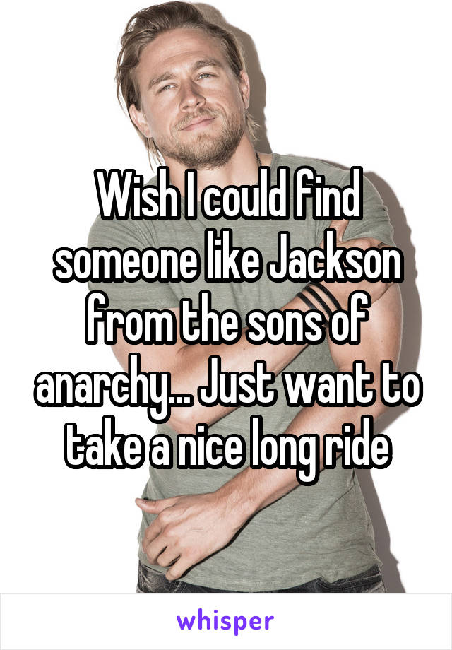 Wish I could find someone like Jackson from the sons of anarchy... Just want to take a nice long ride