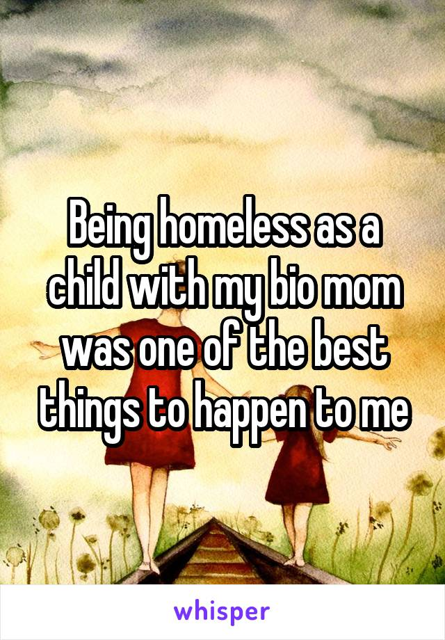 Being homeless as a child with my bio mom was one of the best things to happen to me