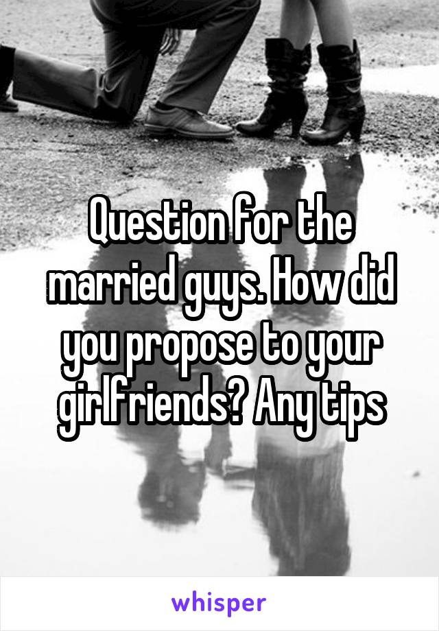 Question for the married guys. How did you propose to your girlfriends? Any tips