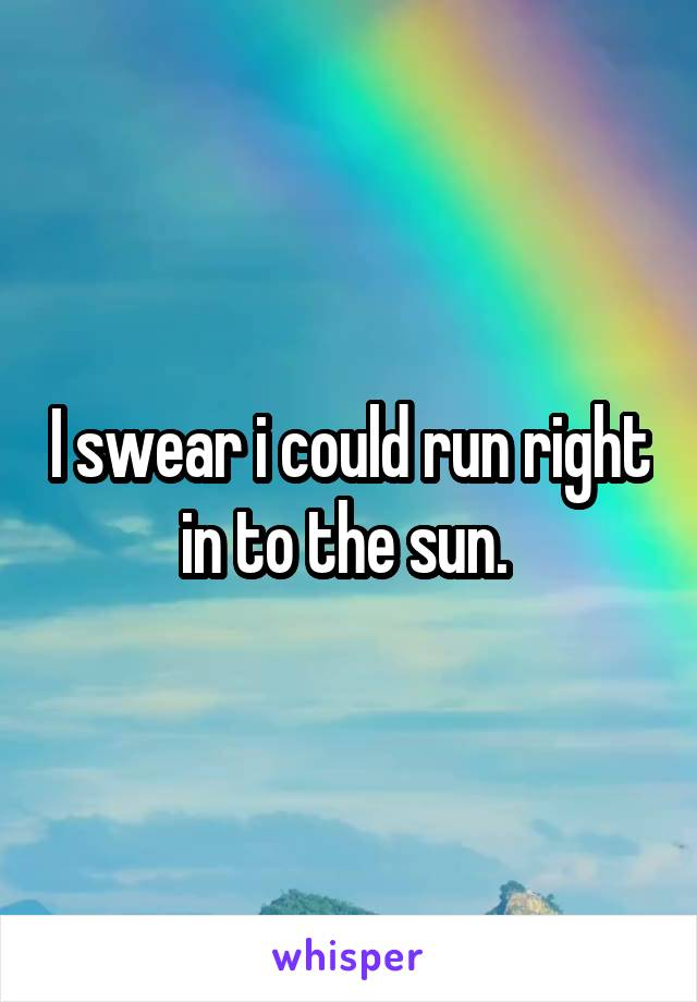 I swear i could run right in to the sun.