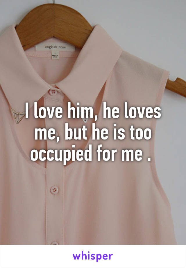 I love him, he loves me, but he is too occupied for me .