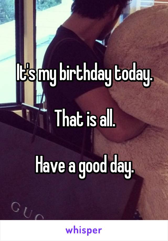 It's my birthday today.  That is all.  Have a good day.
