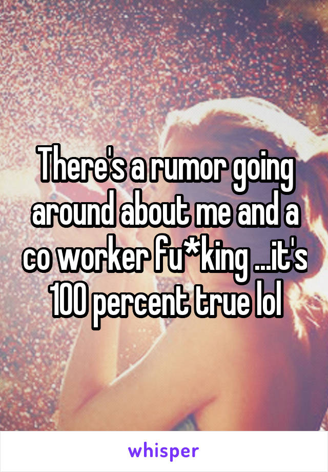 There's a rumor going around about me and a co worker fu*king ...it's 100 percent true lol