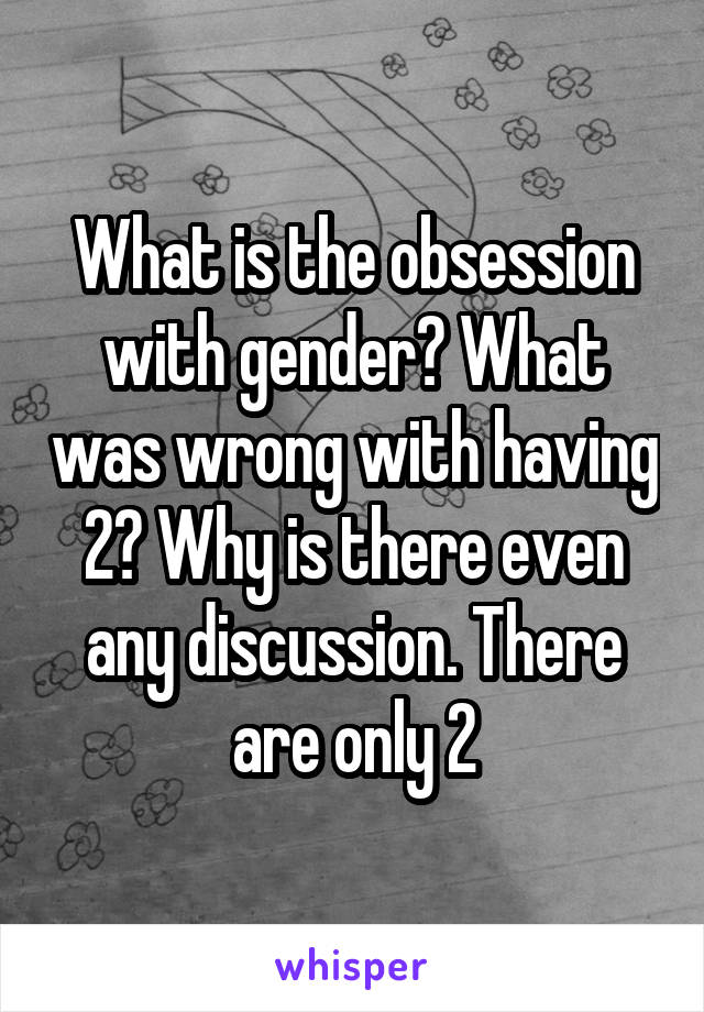 What is the obsession with gender? What was wrong with having 2? Why is there even any discussion. There are only 2