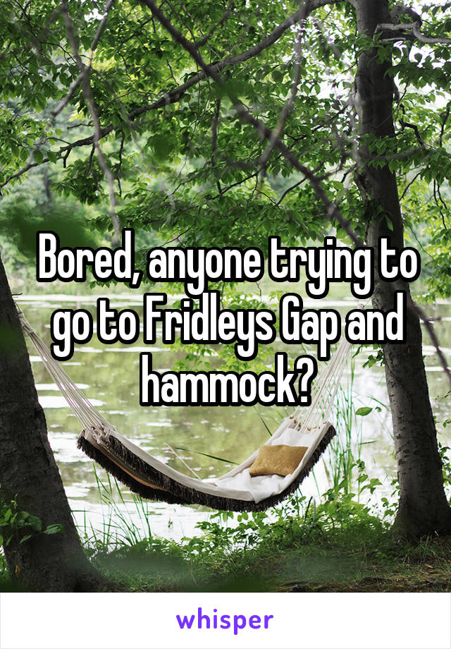 Bored, anyone trying to go to Fridleys Gap and hammock?