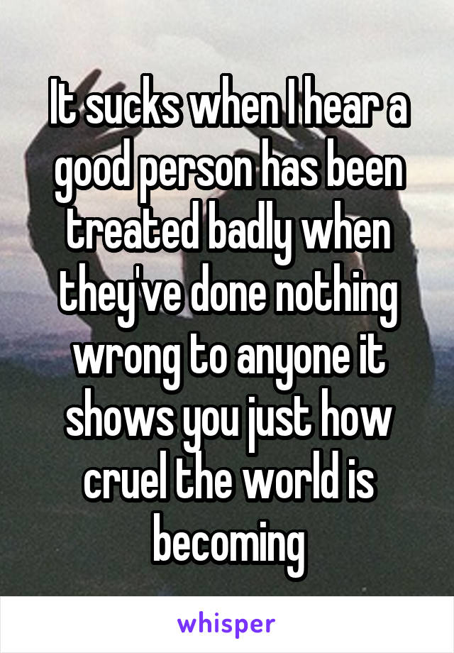 It sucks when I hear a good person has been treated badly when they've done nothing wrong to anyone it shows you just how cruel the world is becoming