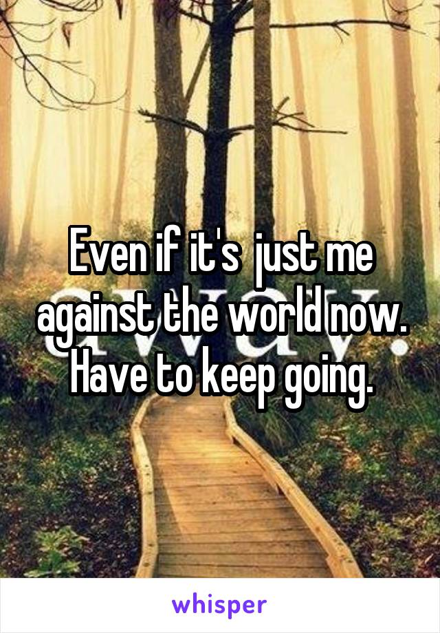 Even if it's  just me against the world now. Have to keep going.